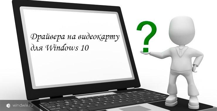 Пошаговая инструкция по обновлению драйверов видеокарты на windows 10
