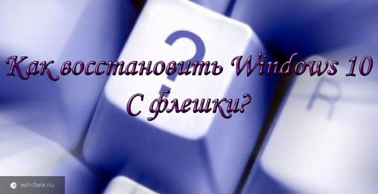 Как сделать восстановление ос windows 10 с флешки? Пошаговая инструкция